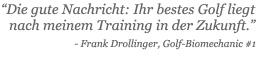 Die gute Nachricht: Ihr bestes Golf liegt nach meinem Training in der Zukunft. - Frank Drollinger, Golf-Biomechanic #1
